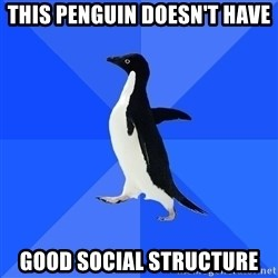Socially Awkward Penguin - this penguin DOESN'T have good social structure