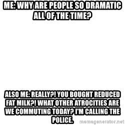 Blank Meme - Me: Why are people so dramatic all of the time? Also me: really?! You bought reduced fat milk?! What other atrocities are we commuting today? I'm calling the police.