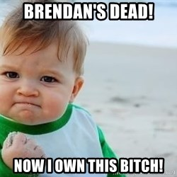 fist pump baby - Brendan's dead! Now i own this bitch!