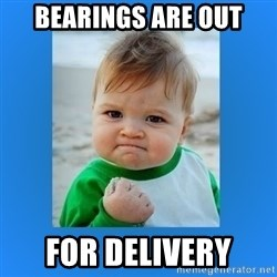 yes baby 2 - Bearings are out For delivery