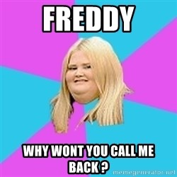 Fat Girl - Freddy Why wont you call me back ?