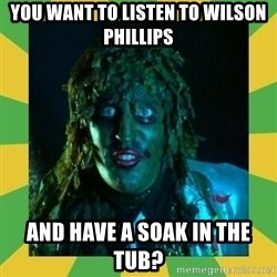 Old Greg - You want to listen to wilson phillips and have a soak in the tub?