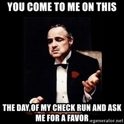 The Godfather - You come to me on this the day of my check run and ask me for a favor