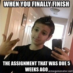Thug life guy - WHEN YOU FINALLY Finish  The Assignment THAT WAS DUE 5 WEEKS ago