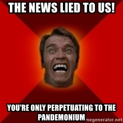 Angry Arnold - the news lied to us!  you're only perpetuating to the pandemonium
