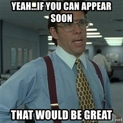 Office Space Boss - yeah...if you can appear soon that would be great