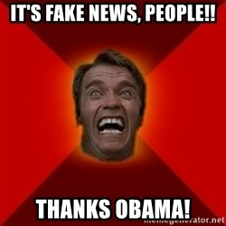 Angry Arnold - it's Fake news, people!! thanks obama!