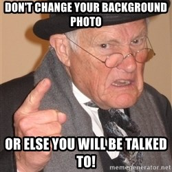 Angry Old Man - don't change your background photo or else you will be talked to!