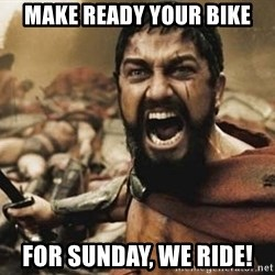 300 - MAKE READY YOUR BIKE FOR SUNDAY, WE RIDE!