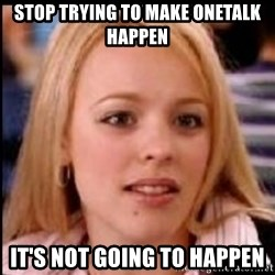 regina george fetch - Stop trying to make onetalk happen It's not going to happen