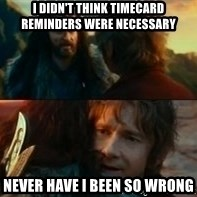 Never Have I Been So Wrong - i didn't think timecard reminders were necessary never have i been so wrong