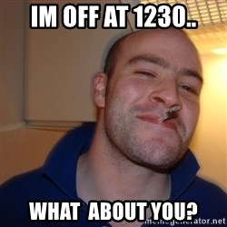 Good Guy Greg - Im off at 1230.. What  about you?