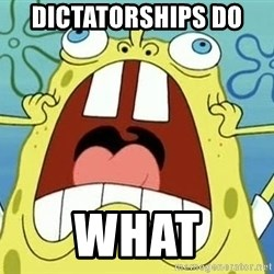 Enraged Spongebob - Dictatorships do  WHAT