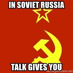 In Soviet Russia - In Soviet russia talk gives you
