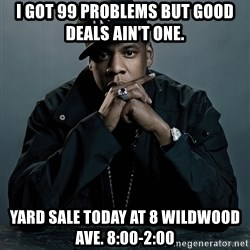 Jay Z problem - I got 99 problems but good deals ain't one. Yard sale today at 8 Wildwood Ave. 8:00-2:00