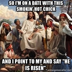 "storytime jesus - so i'm on a date with this smokin' hot chick and i point to my and say ""he is risen""."