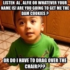 LIsten Linda - Listen  Al , Alfie or whatever your name is! Are you going to get me the Dam cookies ? Or do I have to drag over the chair???