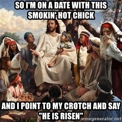 "storytime jesus - so i'm on a date with this smokin' hot chick and i point to my crotch and say ""he is risen"""