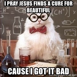 Science Cat - I Pray jesus finds a cure for beautiful Cause i got it bad