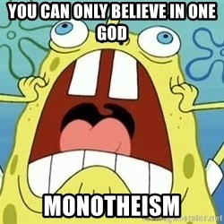 Enraged Spongebob - You Can Only Believe In One God Monotheism