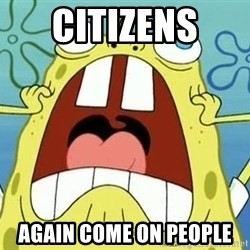 Enraged Spongebob - citizens  again come on people