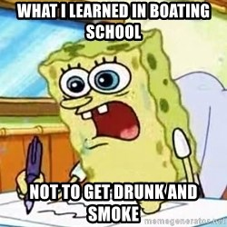 Spongebob What I Learned In Boating School Is - What I Learned in boating school  Not to get drunk and smoke
