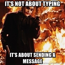 It's about sending a message - it's not about typing it's about sending a message