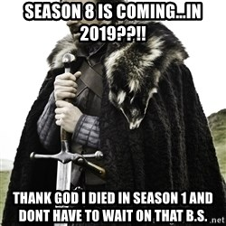 Ned Stark - Season 8 is coming...in 2019??!! Thank god i died in season 1 and dont have to wait on that b.s.