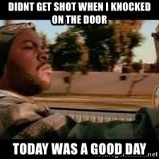 It was a good day - Didnt get shot When i knocked on the door Today was a good day