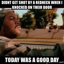 It was a good day - Didnt get shot by a redneck when i knocked on their door Today was a good day