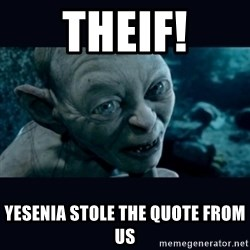 gollum - Theif! yesenia stole the quote from us