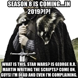 Ned Stark - Season 8 is coming....in 2019?!?! What is thIs, star wars? Is George R.r. Martin writing the scripts? Come on, guys! I'm dead and even i'm complaining.