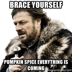 Brace yourself - brace yourself  Pumpkin spice everything is coming