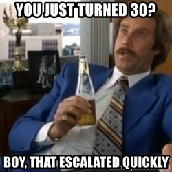 well that escalated quickly  - You just turned 30? Boy, that escalated quickly