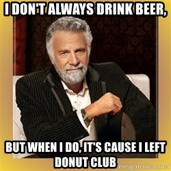 XX beer guy - I don't always drink beer, but when i do, it's cause i left donut club