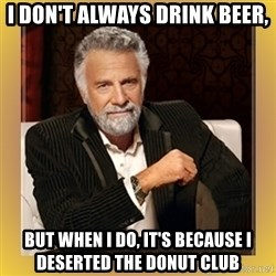 XX beer guy - I don't always drink beer, but when I do, it's because I deserted the Donut Club