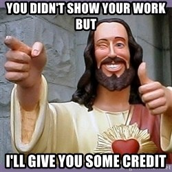 buddy jesus - You didn't show your work but  I'll give you some credit