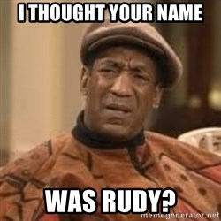 Confused Bill Cosby  - I thought your name was rudy?