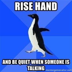 Socially Awkward Penguin - rise hand and be quiet when someone is talking