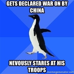 Socially Awkward Penguin - Gets declared war on by china Nevously stares at his troops