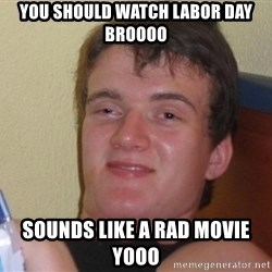 high/drunk guy - you should watch labor day BRoooo sounds like a rad movie yooo