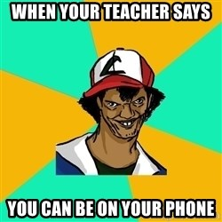 Ash Pedreiro - when your teacher says  you can be on your phone