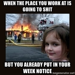 burning house girl - When the place you work at is going to shit But you already put in your week notice