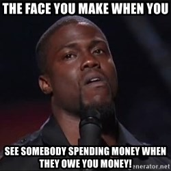 Kevin Hart Face - THE FACE YOU MAKE WHEN YOU SEE SOMEBODY SPENDING MONEY WHEN THEY OWE YOU MONEY!