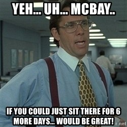 Office Space Boss - Yeh... uh... mcBay.. If you could just sit there for 6 more days... would be great!