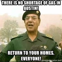 Iraqi Information Minister - there is no shortage of gas in austin! return to your homes, everyone!
