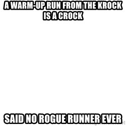 Blank Meme - A warm-up run from the KROck is a crock said no rogue runner ever