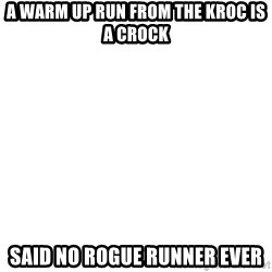 Blank Meme - a warm up run from the kroc is a crock said no rogue runner ever