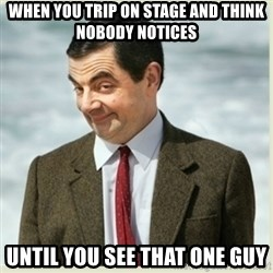 MR bean - when you trip on stage and think nobody notices until you see that one guy