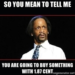 katt williams shocked - so YOU MEAN TO TELL ME YOU ARE GOING TO BUY SOMETHING WITH 1.87 CENT